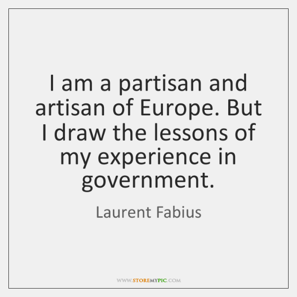 I am a partisan and artisan of Europe. But I draw the ...