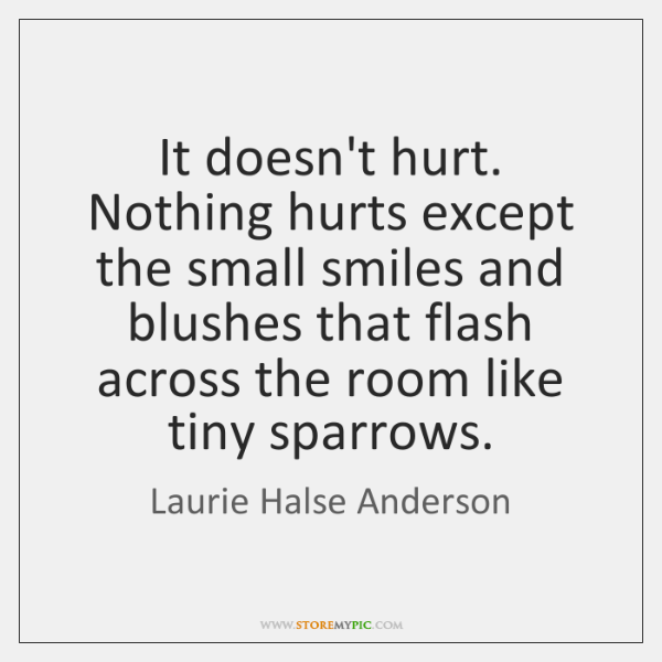 It doesn't hurt. Nothing hurts except the small smiles and blushes that ...