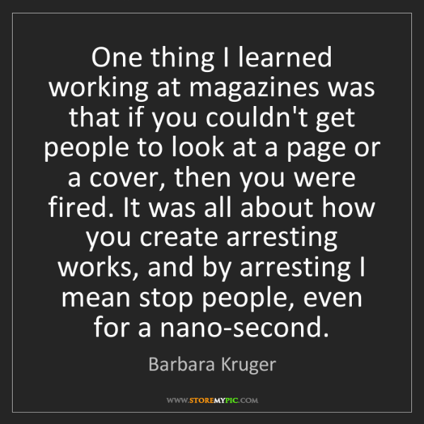 Barbara Kruger: One thing I learned working at magazines was that if...