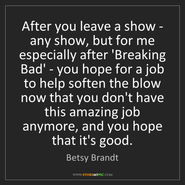 Betsy Brandt: After you leave a show - any show, but for me especially...