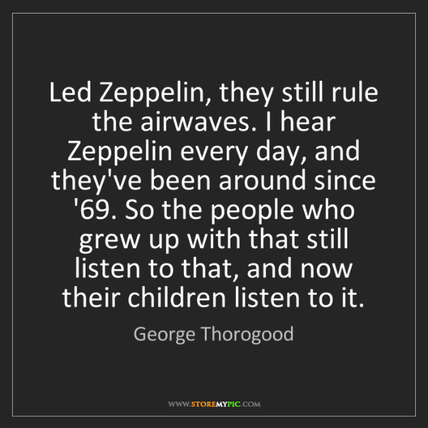 George Thorogood: Led Zeppelin, they still rule the airwaves. I hear Zeppelin...
