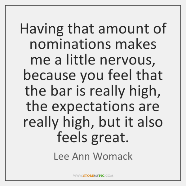Having that amount of nominations makes me a little nervous, because you ...
