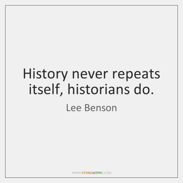 History never repeats itself, historians do.