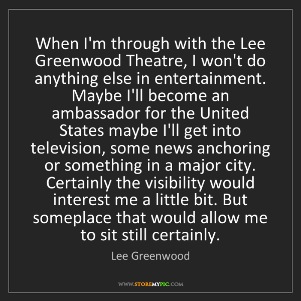 Lee Greenwood: When I'm through with the Lee Greenwood Theatre, I won't...