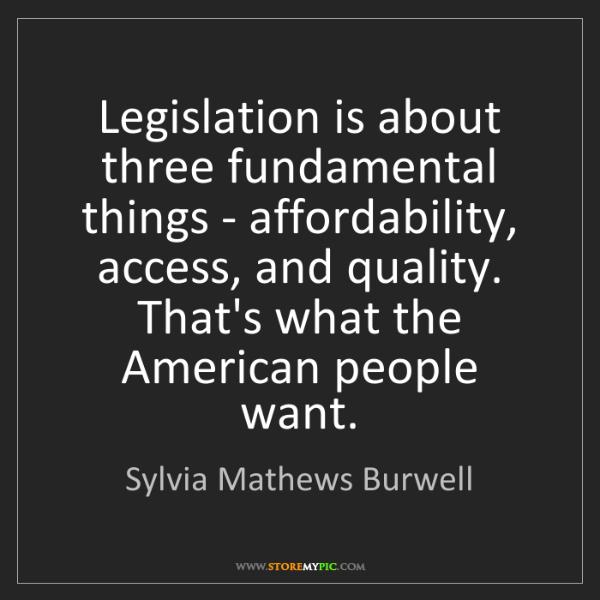 Sylvia Mathews Burwell: Legislation is about three fundamental things - affordability,...