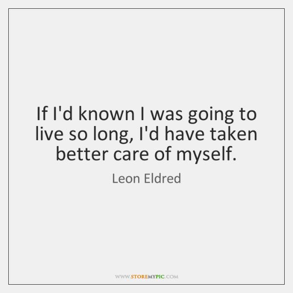 If I'd known I was going to live so long, I'd have ...