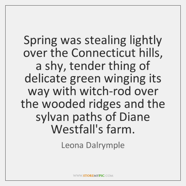Spring was stealing lightly over the Connecticut hills, a shy, tender thing ...
