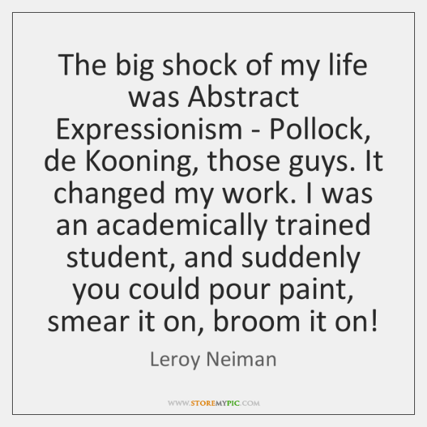 The big shock of my life was Abstract Expressionism - Pollock, de ...