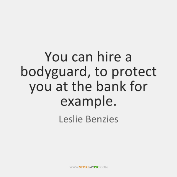 You can hire a bodyguard, to protect you at the bank for ...