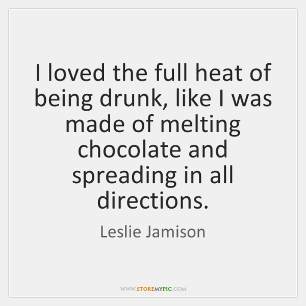 I loved the full heat of being drunk, like I was made ...