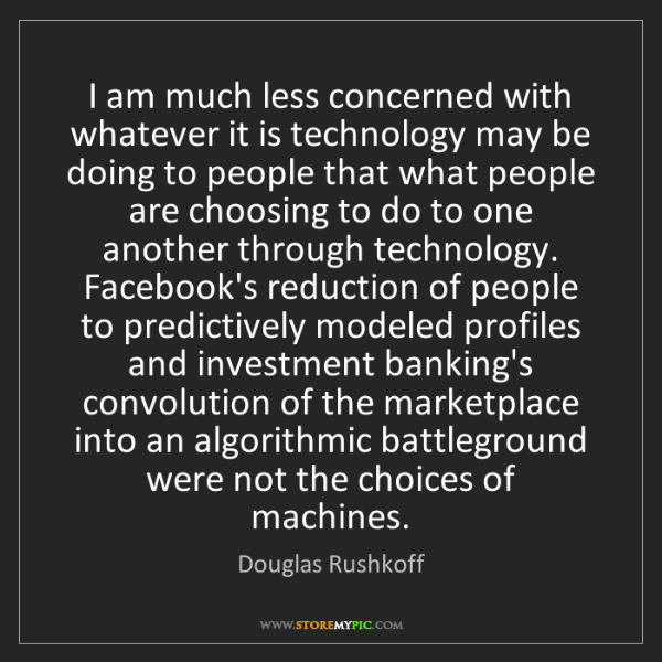 Douglas Rushkoff: I am much less concerned with whatever it is technology...