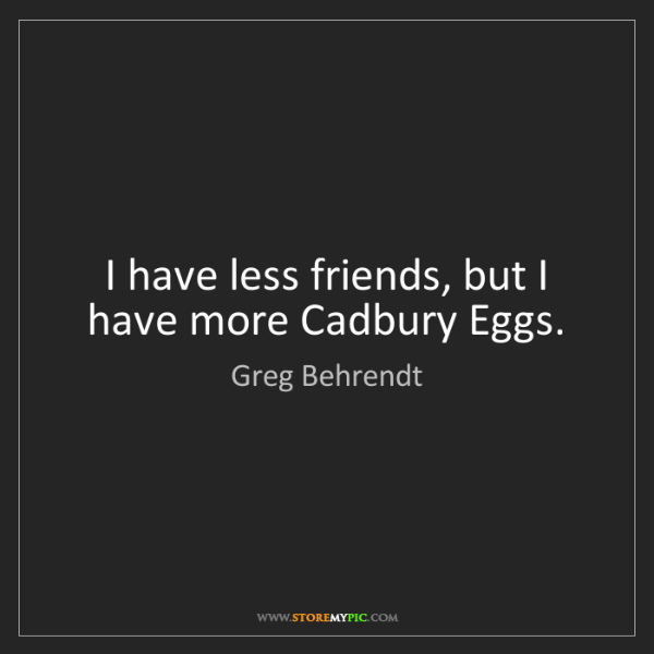 Greg Behrendt: I have less friends, but I have more Cadbury Eggs.