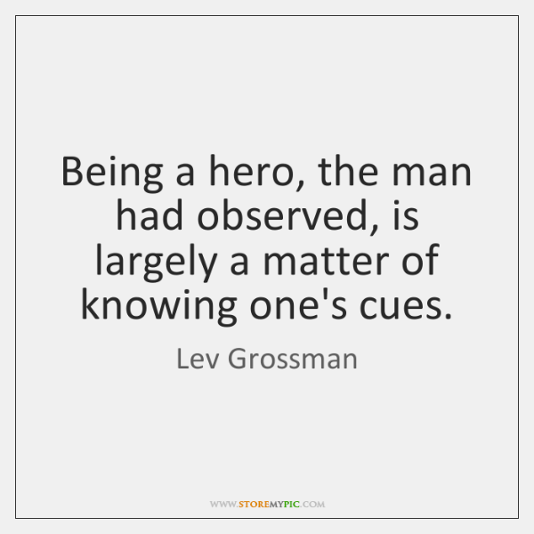 Being a hero, the man had observed, is largely a matter of ...
