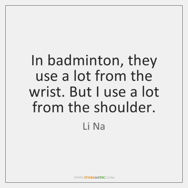 In badminton, they use a lot from the wrist. But I use ...