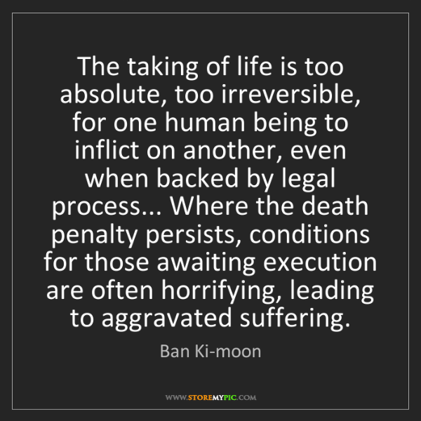 Ban Ki-moon: The taking of life is too absolute, too irreversible,...