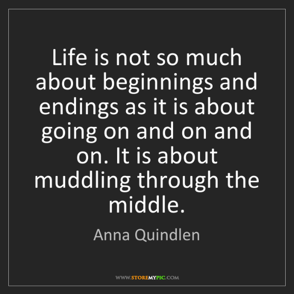 Anna Quindlen: Life is not so much about beginnings and endings as it...