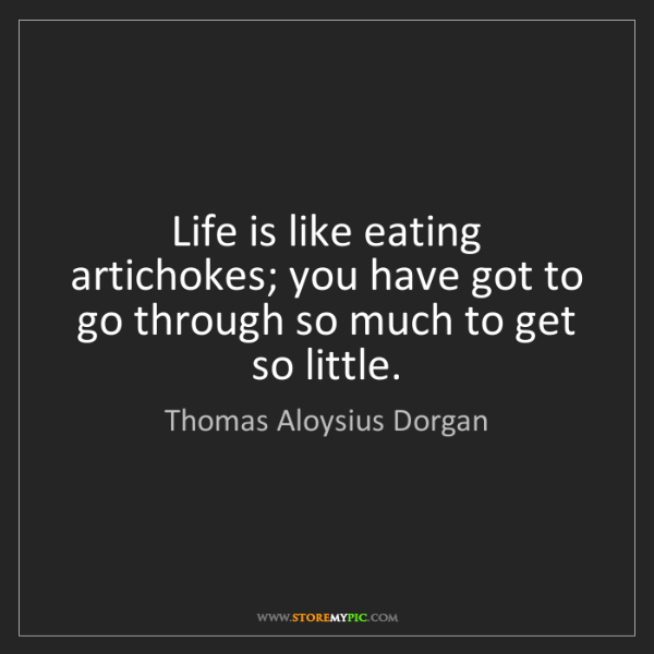Thomas Aloysius Dorgan: Life is like eating artichokes; you have got to go through...