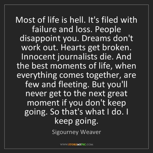 Sigourney Weaver: Most of life is hell. It's filed with failure and loss....