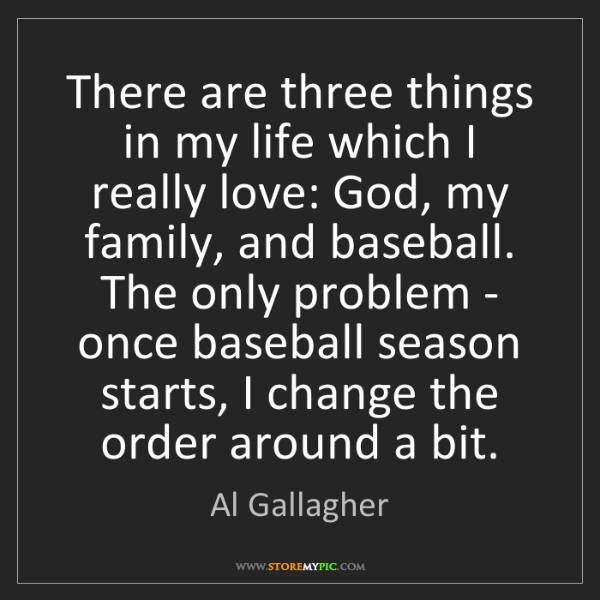 Al Gallagher: There are three things in my life which I really love:...