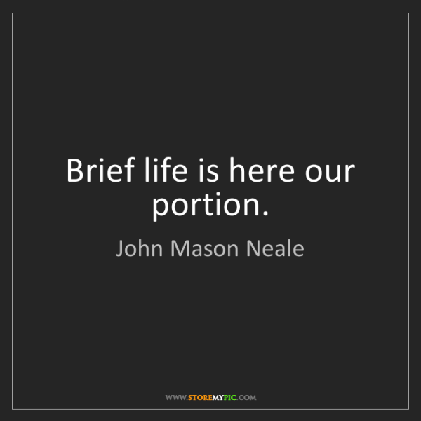 John Mason Neale: Brief life is here our portion.