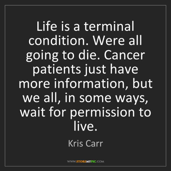 Kris Carr: Life is a terminal condition. Were all going to die....