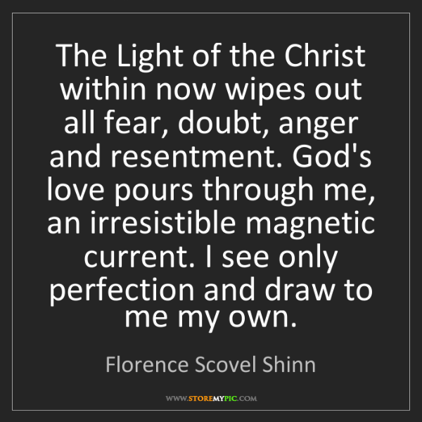 Florence Scovel Shinn: The Light of the Christ within now wipes out all fear,...