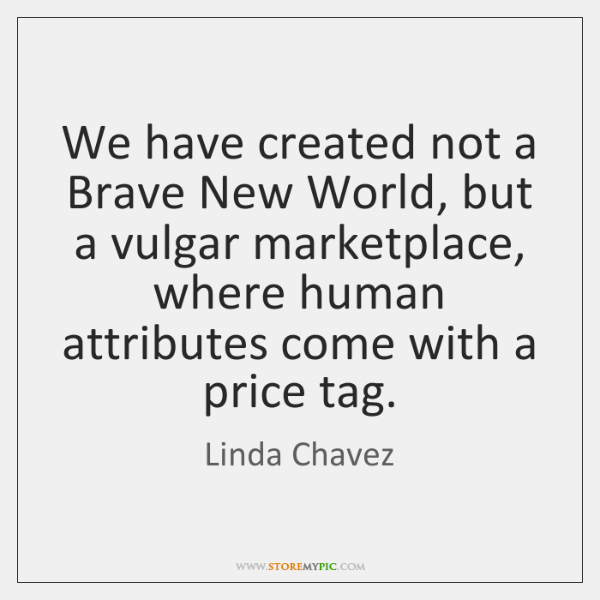 We have created not a Brave New World, but a vulgar marketplace, ...