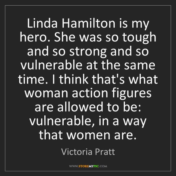 Victoria Pratt: Linda Hamilton is my hero. She was so tough and so strong...