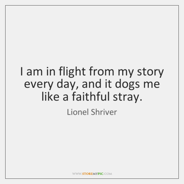 I am in flight from my story every day, and it dogs ...