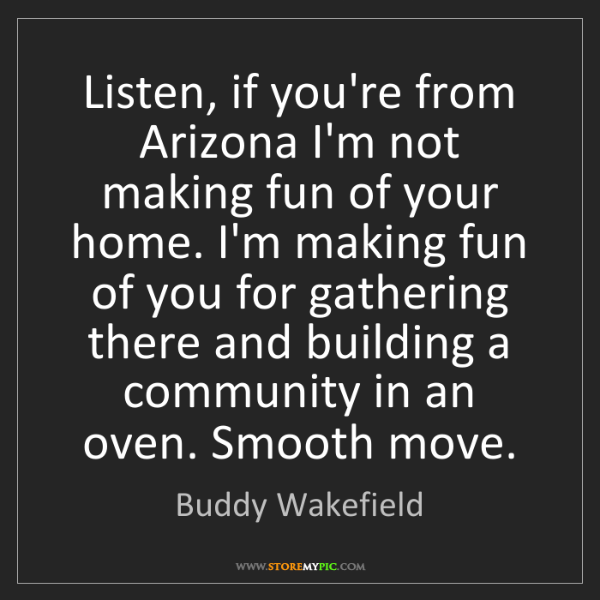 Buddy Wakefield: Listen, if you're from Arizona I'm not making fun of...