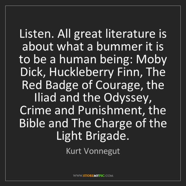 Kurt Vonnegut: Listen. All great literature is about what a bummer it...