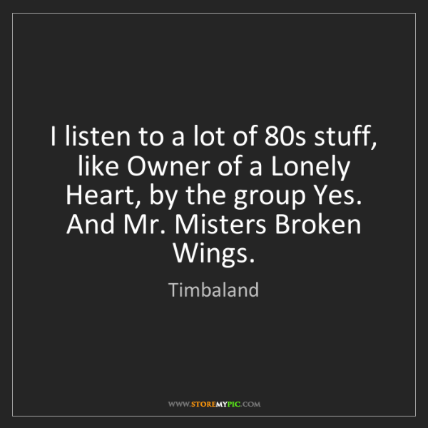 Timbaland: I listen to a lot of 80s stuff, like Owner of a Lonely...