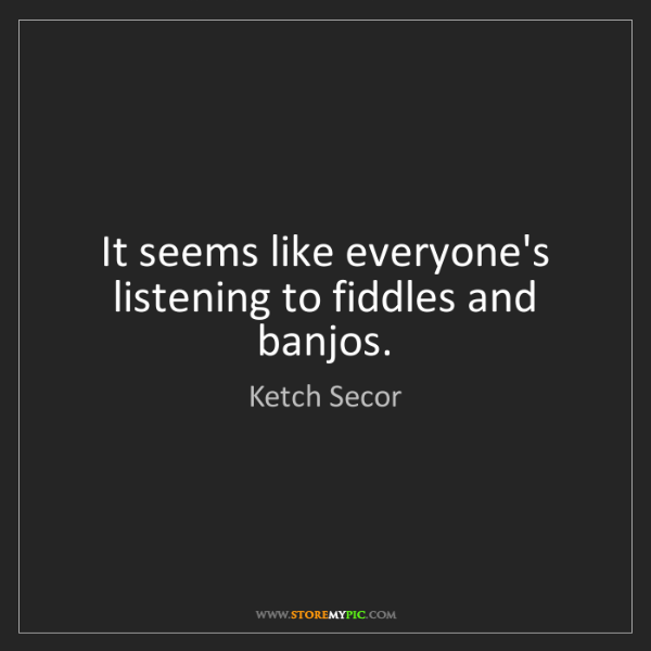 Ketch Secor: It seems like everyone's listening to fiddles and banjos.