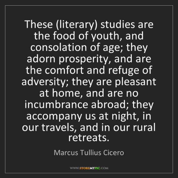 Marcus Tullius Cicero: These (literary) studies are the food of youth, and consolation...