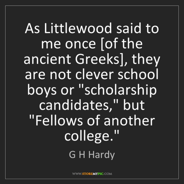G H Hardy: As Littlewood said to me once [of the ancient Greeks],...