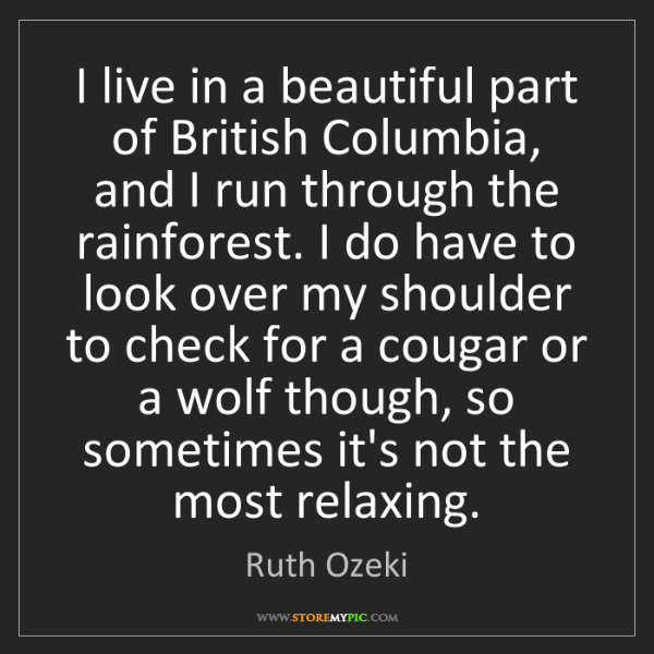 Ruth Ozeki: I live in a beautiful part of British Columbia, and I...