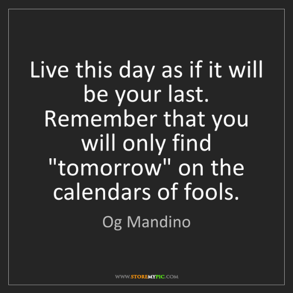 Og Mandino: Live this day as if it will be your last. Remember that...