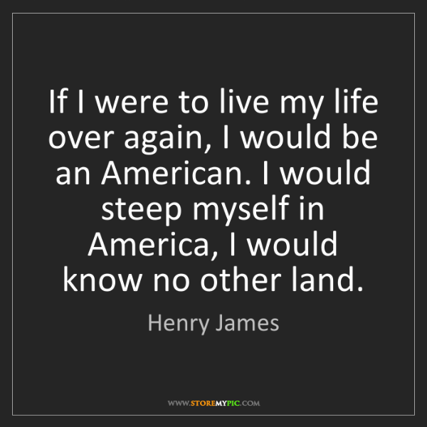 Henry James: If I were to live my life over again, I would be an American....