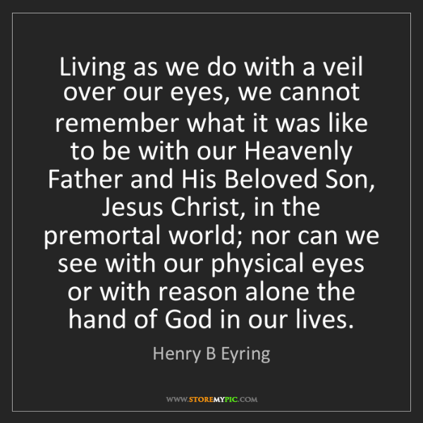 Henry B Eyring: Living as we do with a veil over our eyes, we cannot...
