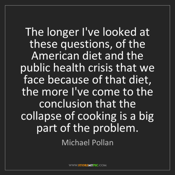 Michael Pollan: The longer I've looked at these questions, of the American...