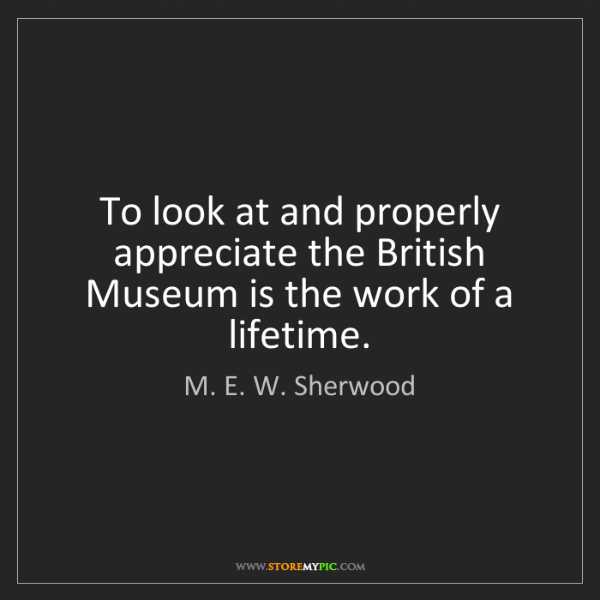 M. E. W. Sherwood: To look at and properly appreciate the British Museum...