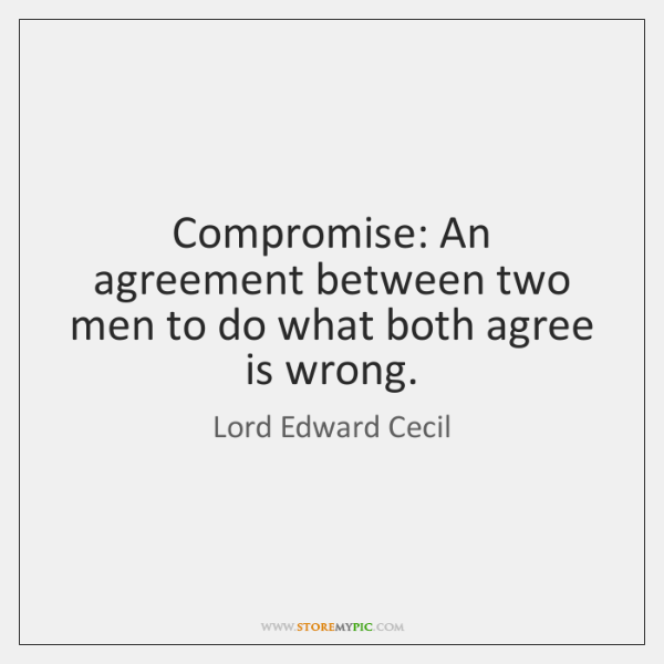 Compromise: An agreement between two men to do what both agree is ...