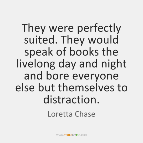 They were perfectly suited. They would speak of books the livelong day ...