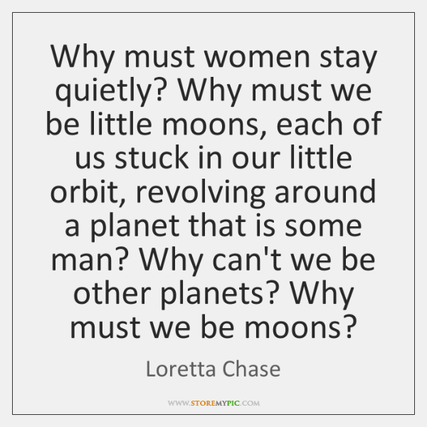 Why must women stay quietly? Why must we be little moons, each ...