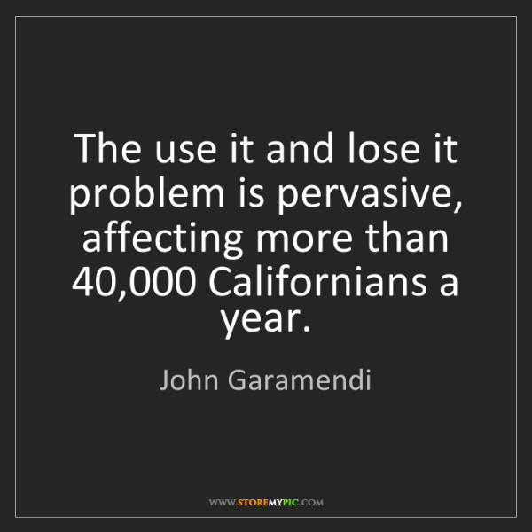 John Garamendi: The use it and lose it problem is pervasive, affecting...