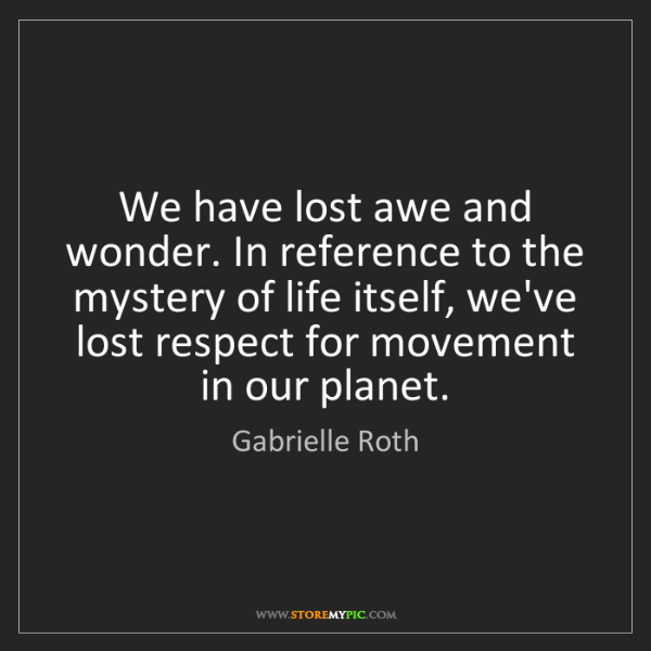 Gabrielle Roth: We have lost awe and wonder. In reference to the mystery...