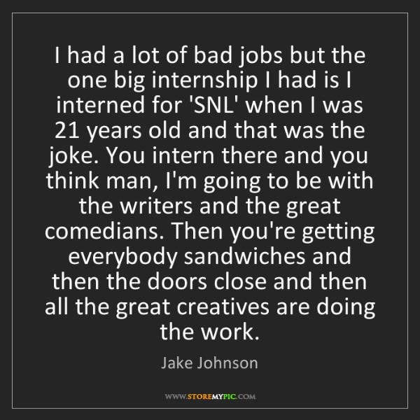 Jake Johnson: I had a lot of bad jobs but the one big internship I...