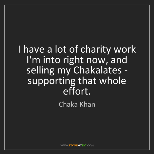 Chaka Khan: I have a lot of charity work I'm into right now, and...
