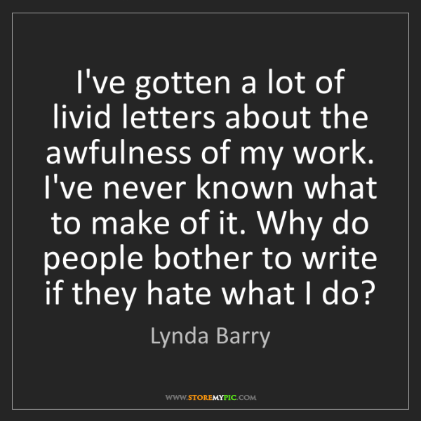 Lynda Barry: I've gotten a lot of livid letters about the awfulness...