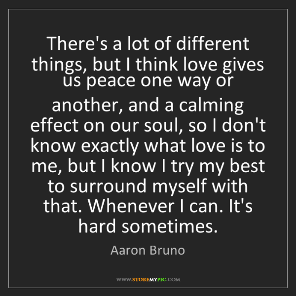 Aaron Bruno: There's a lot of different things, but I think love gives...
